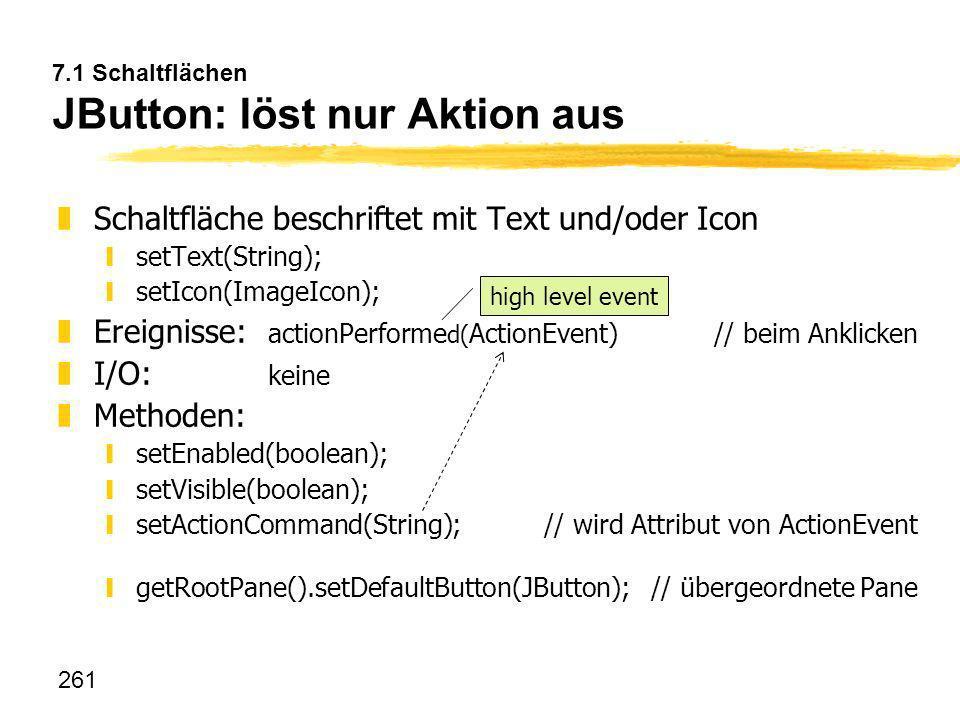 261 7.1 Schaltflächen JButton: löst nur Aktion aus zSchaltfläche beschriftet mit Text und/oder Icon ysetText(String); ysetIcon(ImageIcon); zEreignisse