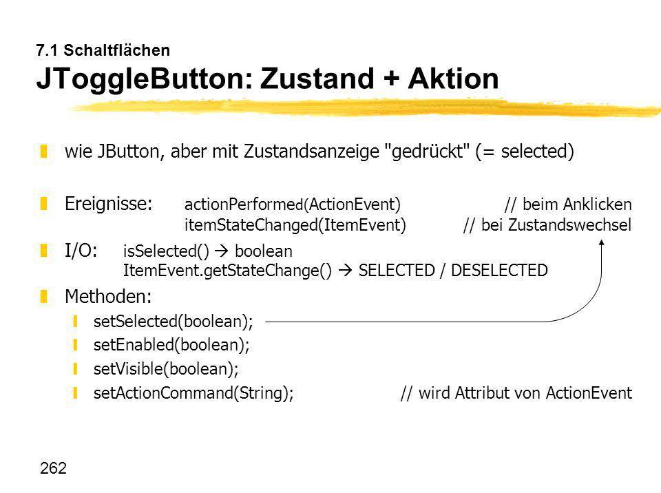 262 7.1 Schaltflächen JToggleButton: Zustand + Aktion zwie JButton, aber mit Zustandsanzeige
