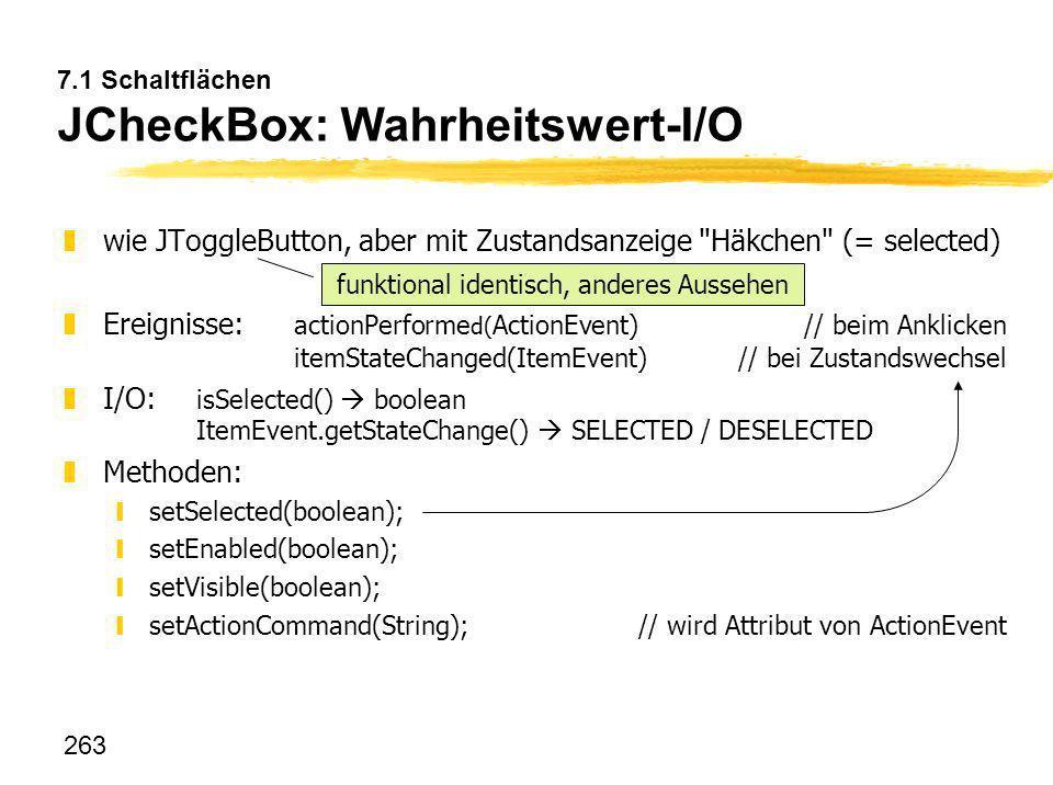 263 7.1 Schaltflächen JCheckBox: Wahrheitswert-I/O zwie JToggleButton, aber mit Zustandsanzeige