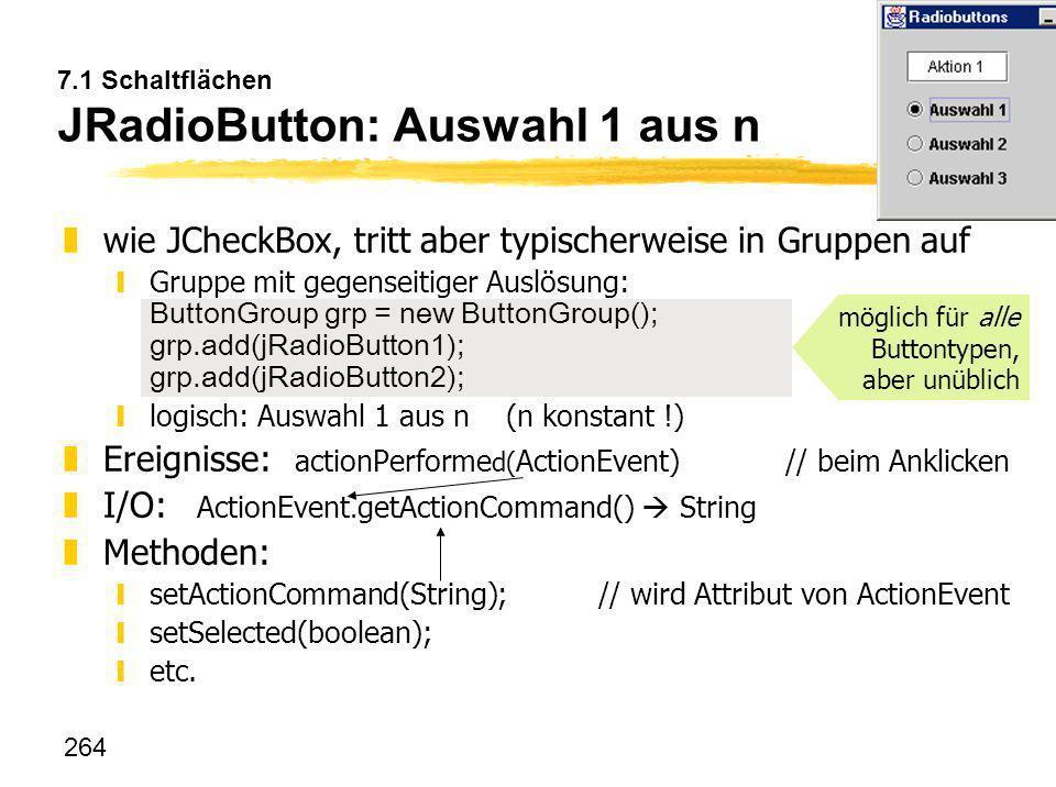 264 7.1 Schaltflächen JRadioButton: Auswahl 1 aus n zwie JCheckBox, tritt aber typischerweise in Gruppen auf Gruppe mit gegenseitiger Auslösung: Butto