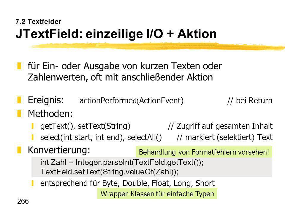 266 7.2 Textfelder JTextField: einzeilige I/O + Aktion zfür Ein- oder Ausgabe von kurzen Texten oder Zahlenwerten, oft mit anschließender Aktion zErei