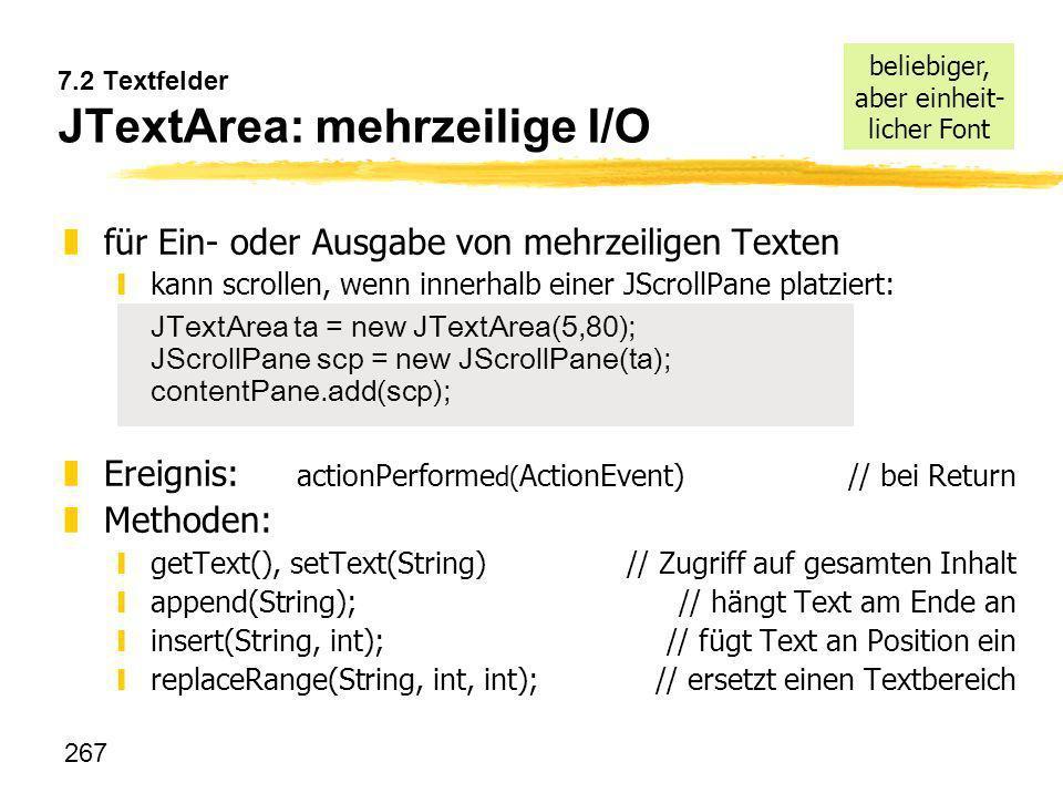 267 7.2 Textfelder JTextArea: mehrzeilige I/O zfür Ein- oder Ausgabe von mehrzeiligen Texten kann scrollen, wenn innerhalb einer JScrollPane platziert