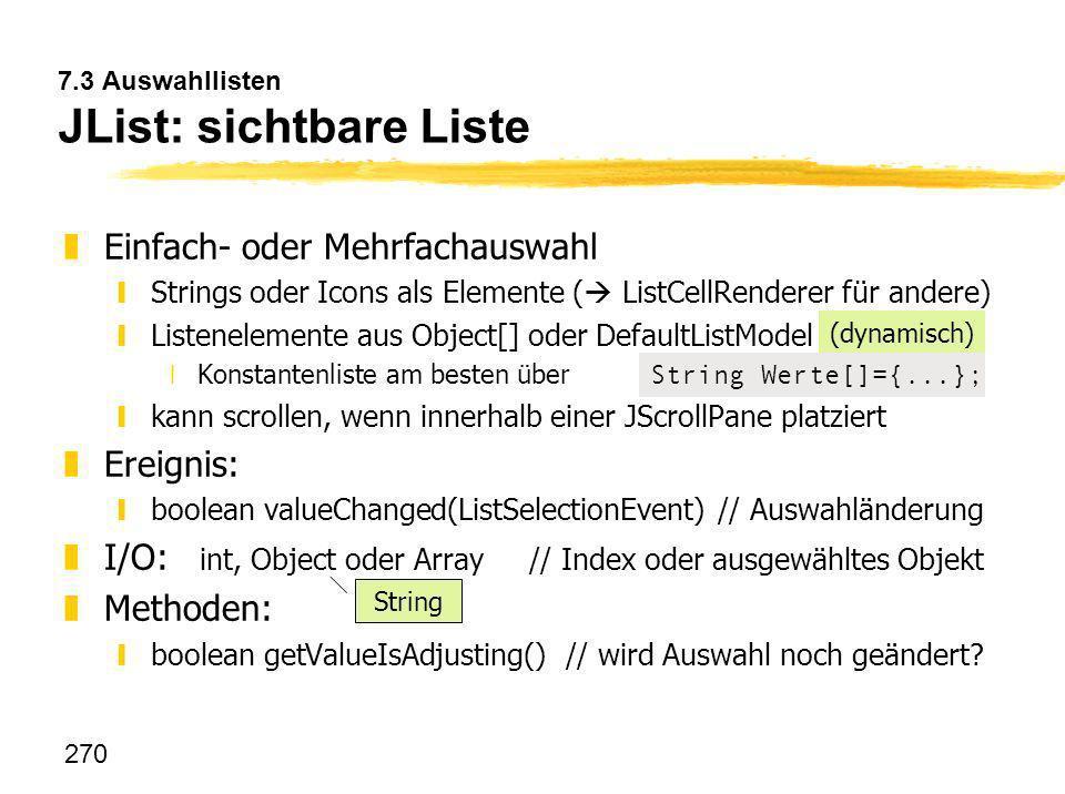 270 7.3 Auswahllisten JList: sichtbare Liste zEinfach- oder Mehrfachauswahl yStrings oder Icons als Elemente ( ListCellRenderer für andere) yListenele
