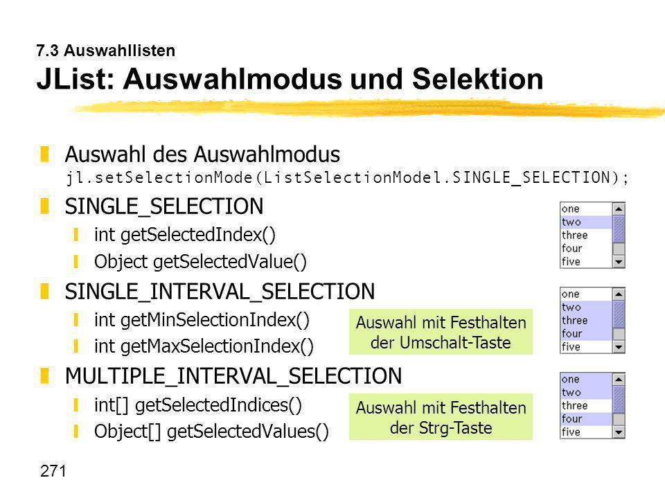 271 7.3 Auswahllisten JList: Auswahlmodus und Selektion Auswahl des Auswahlmodus jl.setSelectionMode(ListSelectionModel.SINGLE_SELECTION); zSINGLE_SEL