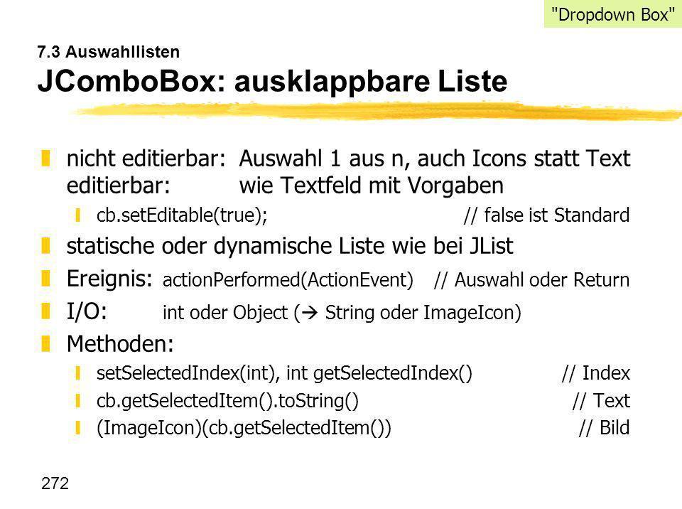 272 7.3 Auswahllisten JComboBox: ausklappbare Liste znicht editierbar:Auswahl 1 aus n, auch Icons statt Text editierbar: wie Textfeld mit Vorgaben ycb