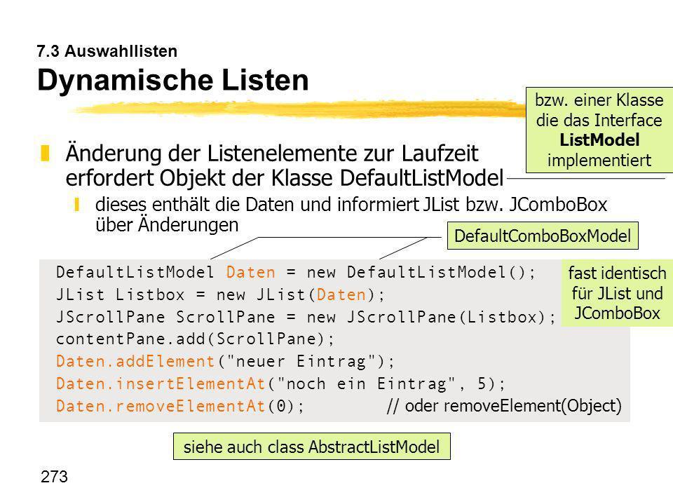 273 7.3 Auswahllisten Dynamische Listen zÄnderung der Listenelemente zur Laufzeit erfordert Objekt der Klasse DefaultListModel ydieses enthält die Dat