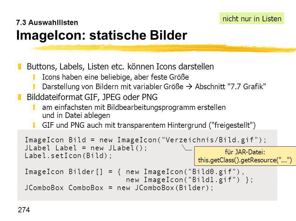 274 7.3 Auswahllisten ImageIcon: statische Bilder z Buttons, Labels, Listen etc. können Icons darstellen yIcons haben eine beliebige, aber feste Größe