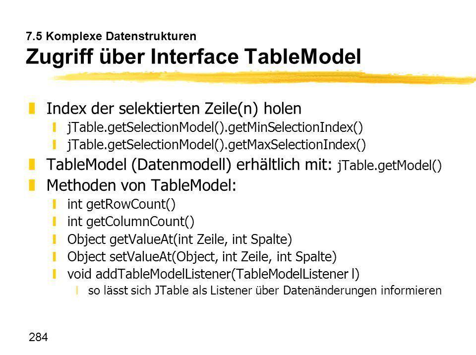 284 7.5 Komplexe Datenstrukturen Zugriff über Interface TableModel zIndex der selektierten Zeile(n) holen yjTable.getSelectionModel().getMinSelectionI