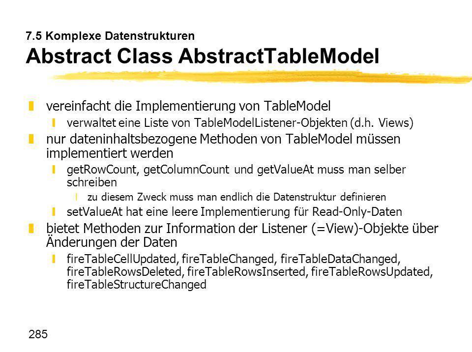 285 7.5 Komplexe Datenstrukturen Abstract Class AbstractTableModel zvereinfacht die Implementierung von TableModel yverwaltet eine Liste von TableMode