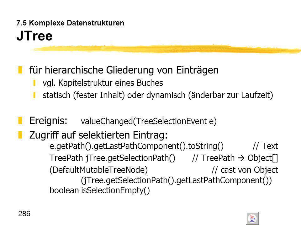 286 7.5 Komplexe Datenstrukturen JTree zfür hierarchische Gliederung von Einträgen yvgl. Kapitelstruktur eines Buches ystatisch (fester Inhalt) oder d