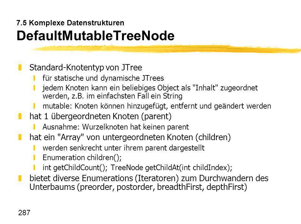 287 7.5 Komplexe Datenstrukturen DefaultMutableTreeNode zStandard-Knotentyp von JTree yfür statische und dynamische JTrees yjedem Knoten kann ein beli
