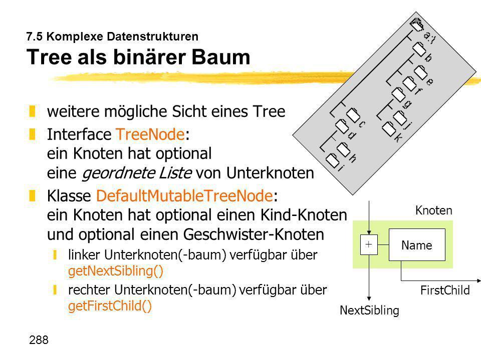 288 7.5 Komplexe Datenstrukturen Tree als binärer Baum zweitere mögliche Sicht eines Tree zInterface TreeNode: ein Knoten hat optional eine geordnete