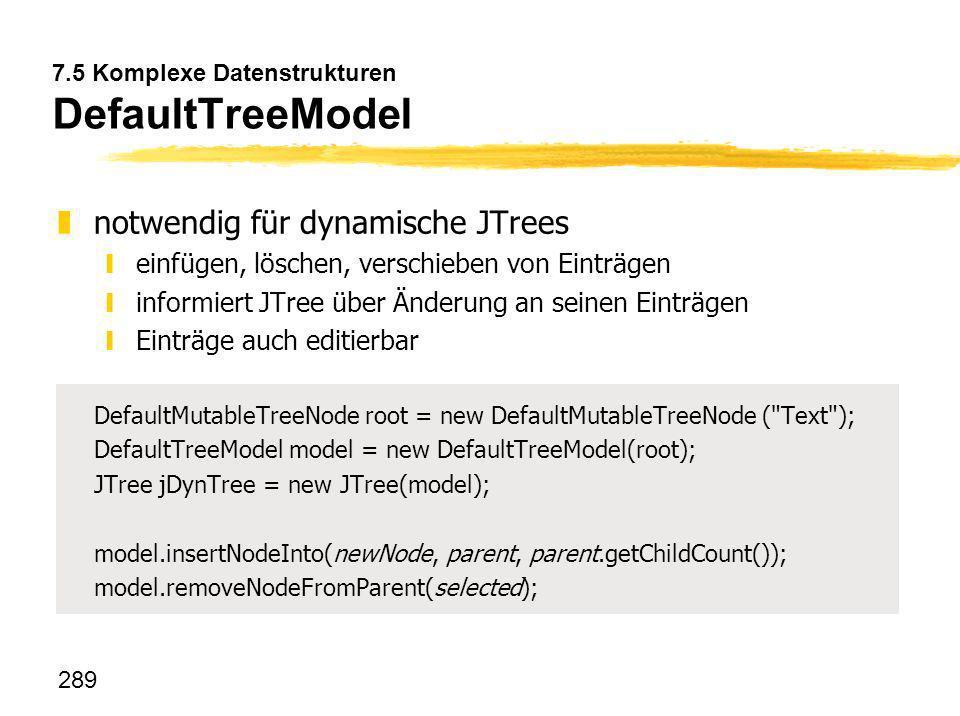 289 7.5 Komplexe Datenstrukturen DefaultTreeModel znotwendig für dynamische JTrees yeinfügen, löschen, verschieben von Einträgen yinformiert JTree übe