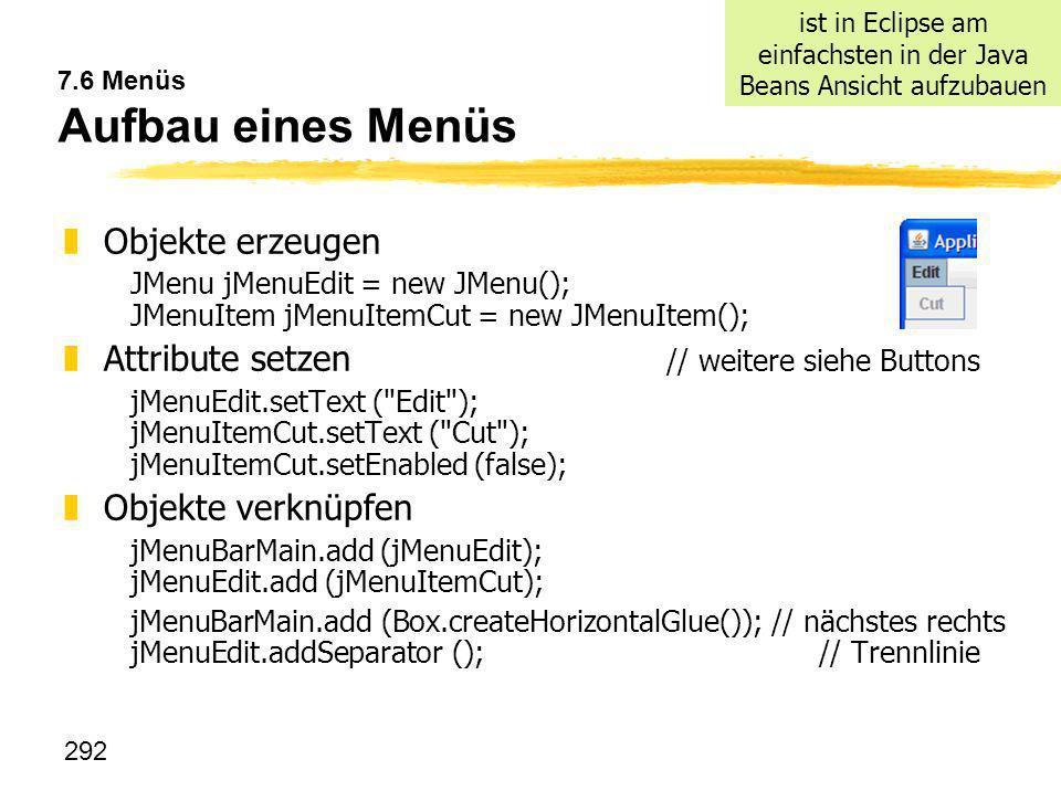 292 7.6 Menüs Aufbau eines Menüs zObjekte erzeugen JMenu jMenuEdit = new JMenu(); JMenuItem jMenuItemCut = new JMenuItem(); zAttribute setzen // weite