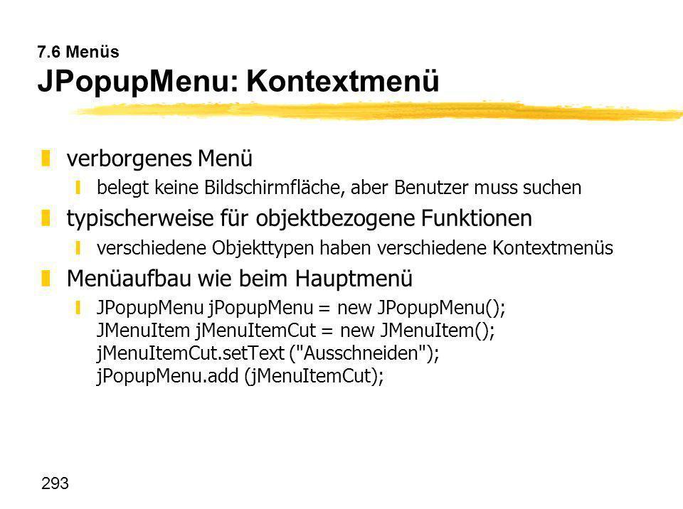 293 7.6 Menüs JPopupMenu: Kontextmenü zverborgenes Menü ybelegt keine Bildschirmfläche, aber Benutzer muss suchen ztypischerweise für objektbezogene F