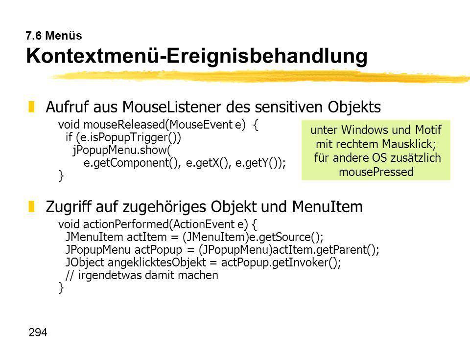 294 7.6 Menüs Kontextmenü-Ereignisbehandlung zAufruf aus MouseListener des sensitiven Objekts void mouseReleased(MouseEvent e) { if (e.isPopupTrigger(
