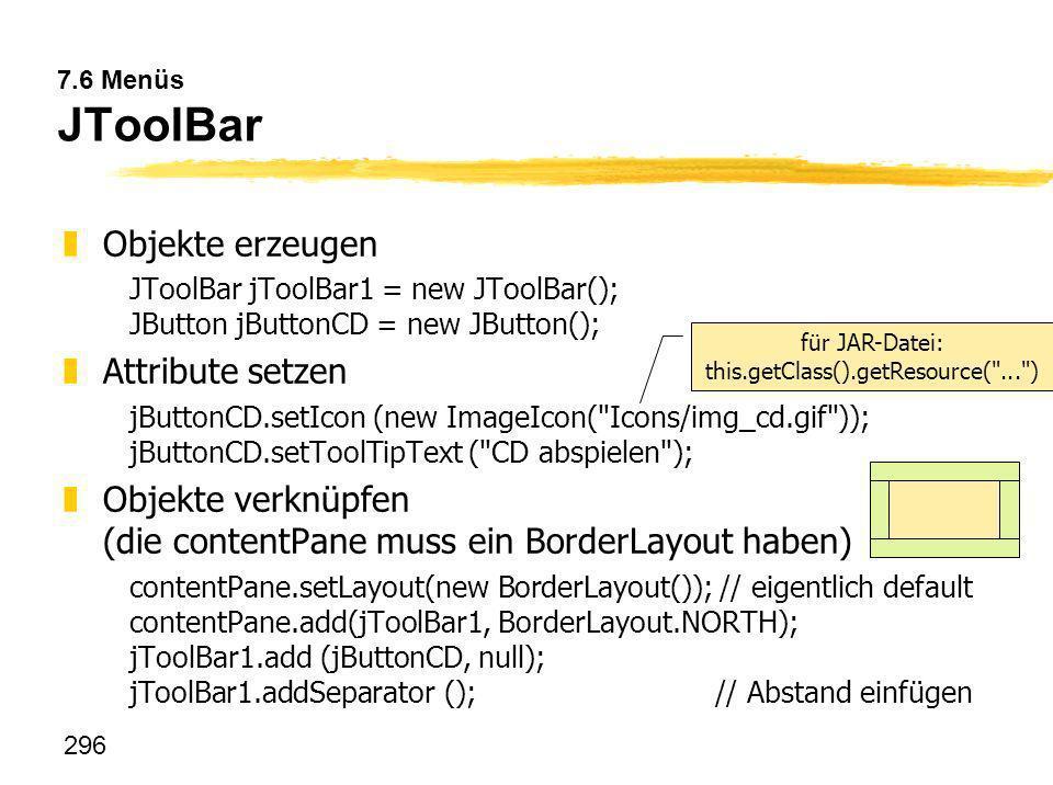 296 7.6 Menüs JToolBar zObjekte erzeugen JToolBar jToolBar1 = new JToolBar(); JButton jButtonCD = new JButton(); zAttribute setzen jButtonCD.setIcon (