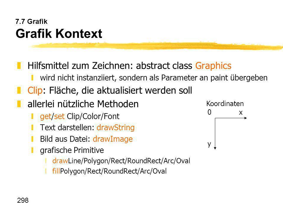 298 7.7 Grafik Grafik Kontext zHilfsmittel zum Zeichnen: abstract class Graphics ywird nicht instanziiert, sondern als Parameter an paint übergeben zC