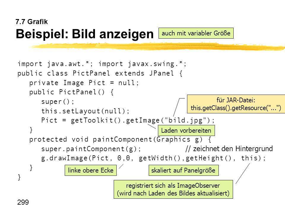 299 7.7 Grafik Beispiel: Bild anzeigen import java.awt.*; import javax.swing.*; public class PictPanel extends JPanel { private Image Pict = null; pub