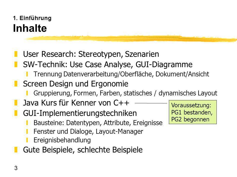 3 1. Einführung Inhalte zUser Research: Stereotypen, Szenarien zSW-Technik: Use Case Analyse, GUI-Diagramme yTrennung Datenverarbeitung/Oberfläche, Do