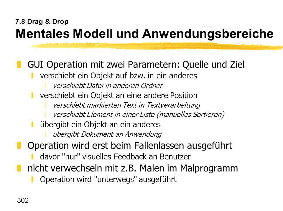302 7.8 Drag & Drop Mentales Modell und Anwendungsbereiche zGUI Operation mit zwei Parametern: Quelle und Ziel yverschiebt ein Objekt auf bzw. in ein