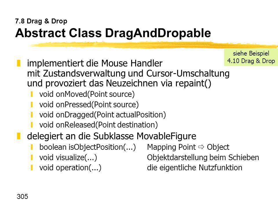 305 7.8 Drag & Drop Abstract Class DragAndDropable zimplementiert die Mouse Handler mit Zustandsverwaltung und Cursor-Umschaltung und provoziert das N
