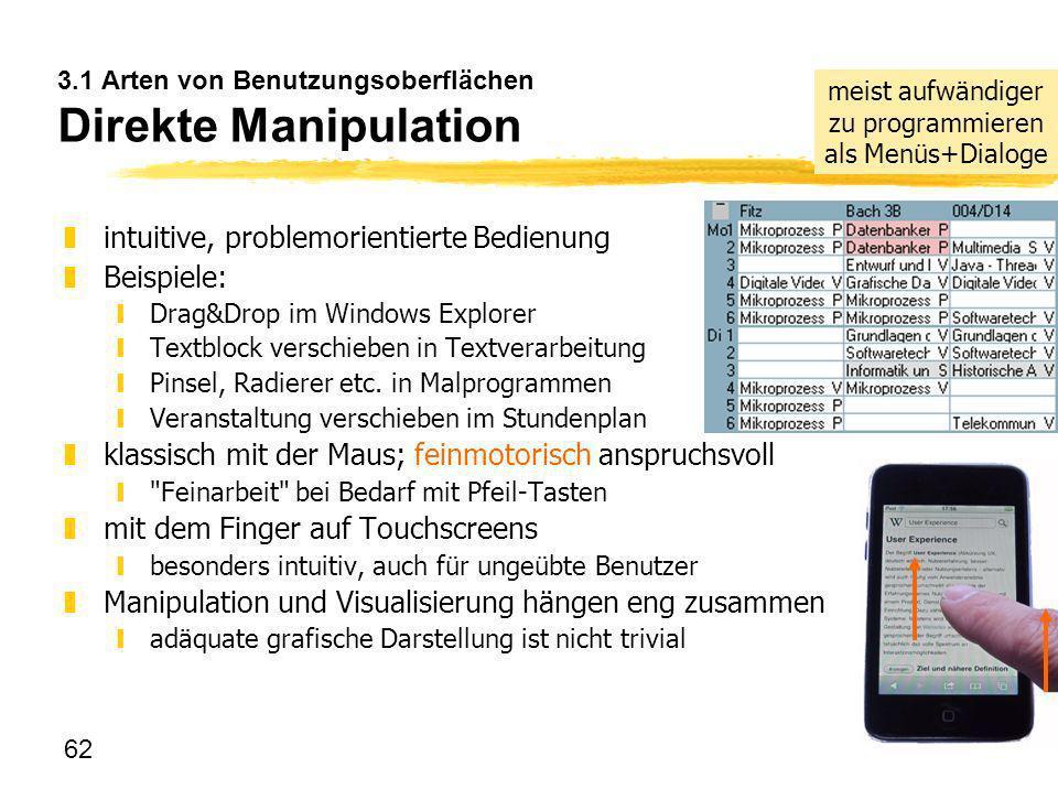 62 3.1 Arten von Benutzungsoberflächen Direkte Manipulation zintuitive, problemorientierte Bedienung zBeispiele: yDrag&Drop im Windows Explorer yTextb