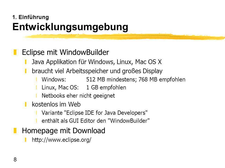 8 1. Einführung Entwicklungsumgebung zEclipse mit WindowBuilder yJava Applikation für Windows, Linux, Mac OS X ybraucht viel Arbeitsspeicher und große