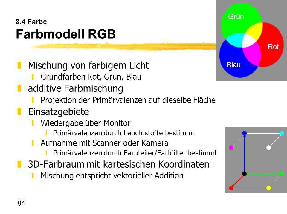 84 Grün Rot Blau 3.4 Farbe Farbmodell RGB zMischung von farbigem Licht yGrundfarben Rot, Grün, Blau zadditive Farbmischung yProjektion der Primärvalen