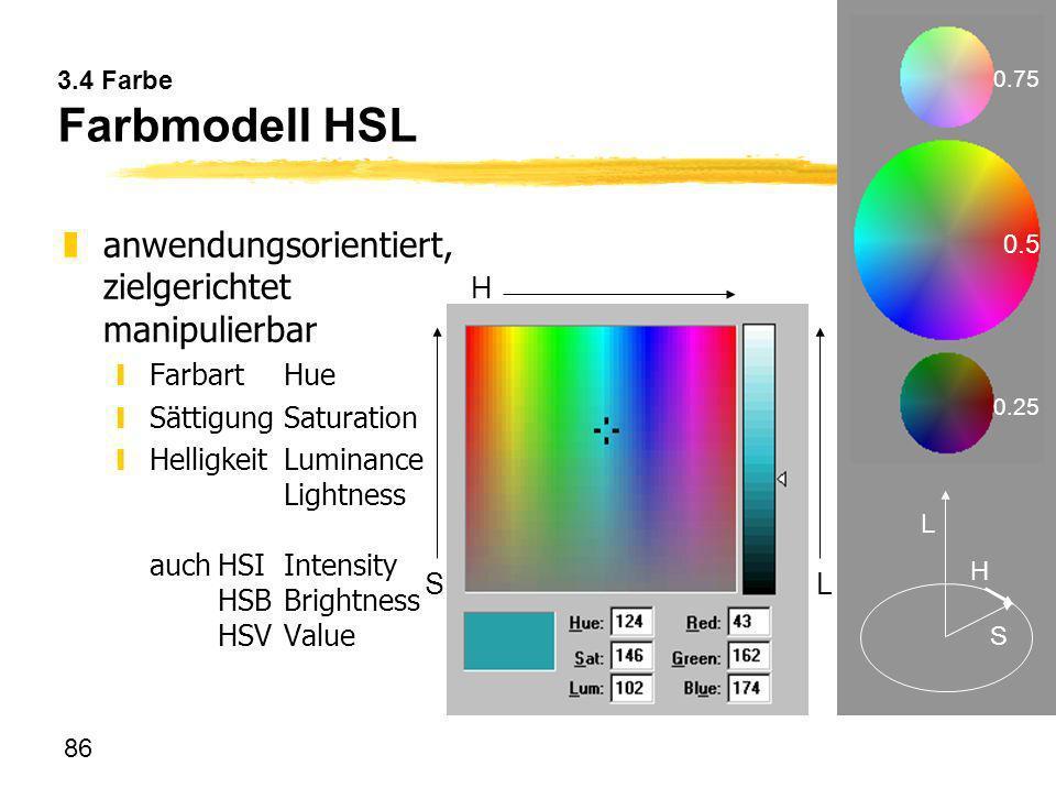 86 S H L 0.75 0.25 0.5 S H L 3.4 Farbe Farbmodell HSL zanwendungsorientiert, zielgerichtet manipulierbar yFarbartHue ySättigungSaturation yHelligkeitL