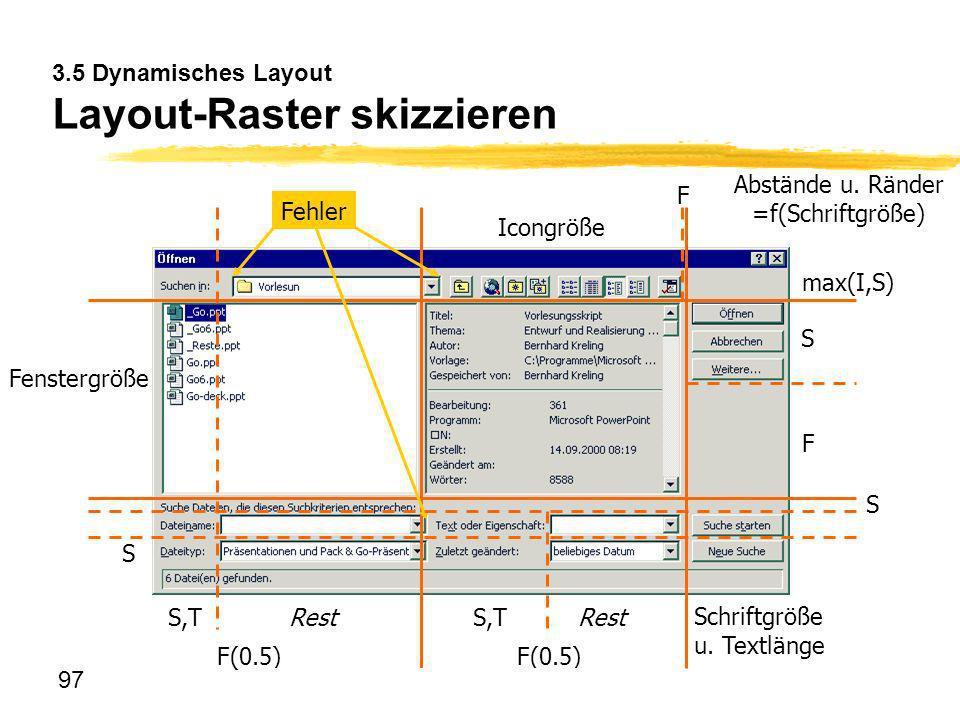 97 3.5 Dynamisches Layout Layout-Raster skizzieren Fehler S Fenstergröße Schriftgröße u. Textlänge F(0.5) F S S S,TRestS,TRest Icongröße F max(I,S) Ab
