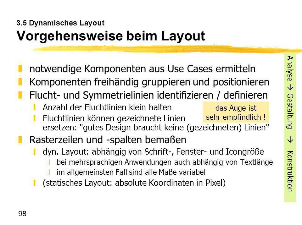 98 3.5 Dynamisches Layout Vorgehensweise beim Layout znotwendige Komponenten aus Use Cases ermitteln zKomponenten freihändig gruppieren und positionie