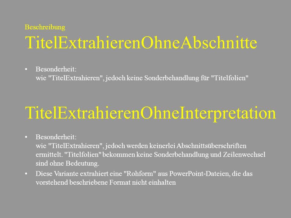 Beschreibung TitelExtrahierenOhneAbschnitte Besonderheit: wie TitelExtrahieren , jedoch keine Sonderbehandlung für Titelfolien TitelExtrahierenOhneInterpretation Besonderheit: wie TitelExtrahieren , jedoch werden keinerlei Abschnittsüberschriften ermittelt.