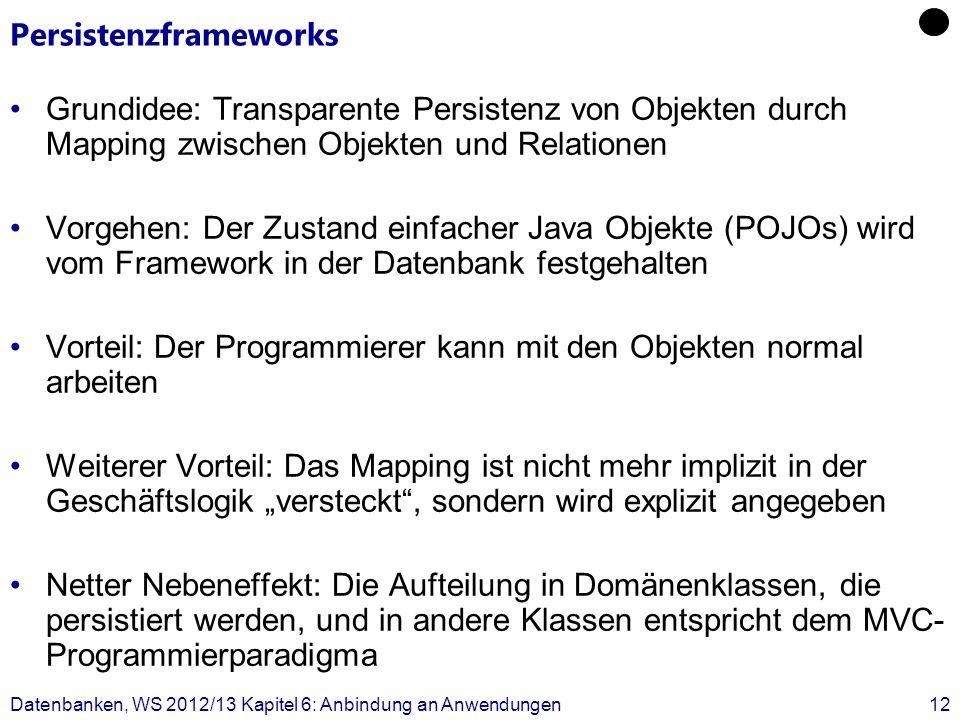 Persistenzframeworks Grundidee: Transparente Persistenz von Objekten durch Mapping zwischen Objekten und Relationen Vorgehen: Der Zustand einfacher Java Objekte (POJOs) wird vom Framework in der Datenbank festgehalten Vorteil: Der Programmierer kann mit den Objekten normal arbeiten Weiterer Vorteil: Das Mapping ist nicht mehr implizit in der Geschäftslogik versteckt, sondern wird explizit angegeben Netter Nebeneffekt: Die Aufteilung in Domänenklassen, die persistiert werden, und in andere Klassen entspricht dem MVC- Programmierparadigma Datenbanken, WS 2012/13 Kapitel 6: Anbindung an Anwendungen12
