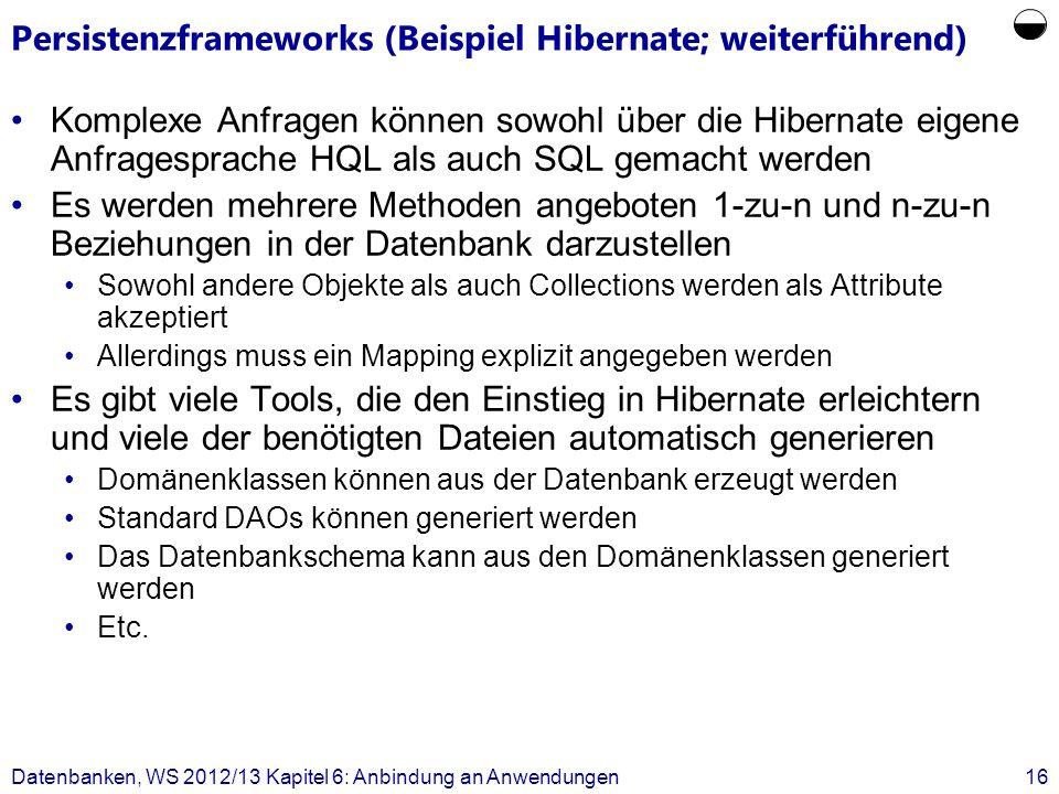 Persistenzframeworks (Beispiel Hibernate; weiterführend) Komplexe Anfragen können sowohl über die Hibernate eigene Anfragesprache HQL als auch SQL gemacht werden Es werden mehrere Methoden angeboten 1-zu-n und n-zu-n Beziehungen in der Datenbank darzustellen Sowohl andere Objekte als auch Collections werden als Attribute akzeptiert Allerdings muss ein Mapping explizit angegeben werden Es gibt viele Tools, die den Einstieg in Hibernate erleichtern und viele der benötigten Dateien automatisch generieren Domänenklassen können aus der Datenbank erzeugt werden Standard DAOs können generiert werden Das Datenbankschema kann aus den Domänenklassen generiert werden Etc.