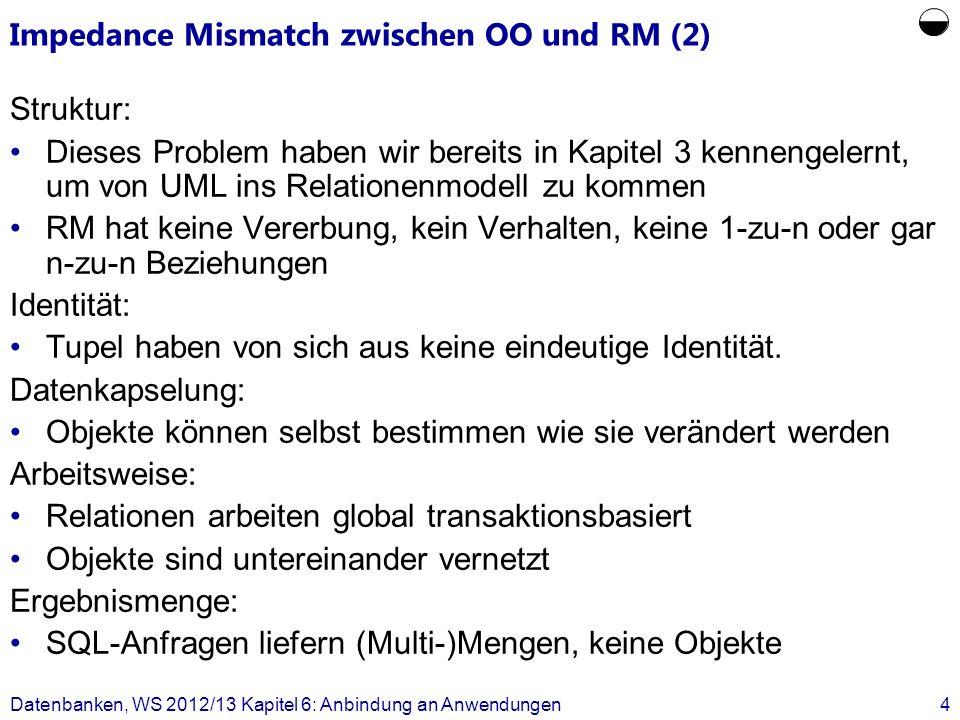 Impedance Mismatch zwischen OO und RM (2) Struktur: Dieses Problem haben wir bereits in Kapitel 3 kennengelernt, um von UML ins Relationenmodell zu kommen RM hat keine Vererbung, kein Verhalten, keine 1-zu-n oder gar n-zu-n Beziehungen Identität: Tupel haben von sich aus keine eindeutige Identität.