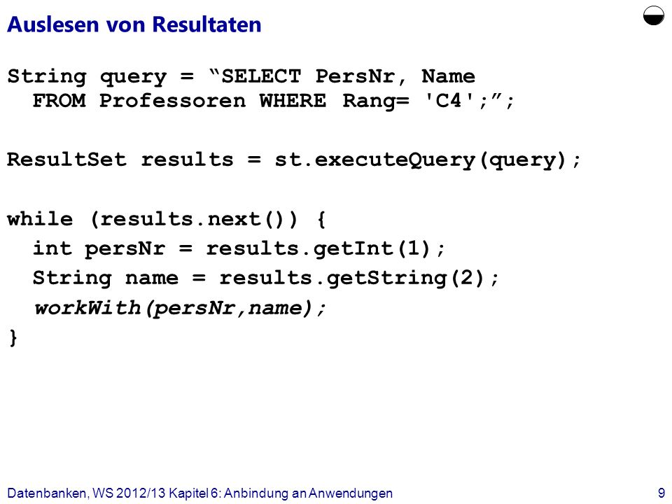 Auslesen von Resultaten String query = SELECT PersNr, Name FROM Professoren WHERERang= C4 ;; ResultSet results = st.executeQuery(query); while (results.next()) { int persNr = results.getInt(1); String name = results.getString(2); workWith(persNr,name); } Datenbanken, WS 2012/13 Kapitel 6: Anbindung an Anwendungen9