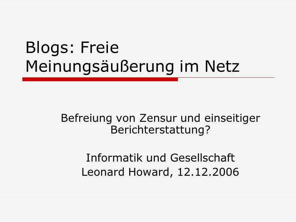 Blogs: Freie Meinungsäußerung im Netz Befreiung von Zensur und einseitiger Berichterstattung? Informatik und Gesellschaft Leonard Howard, 12.12.2006