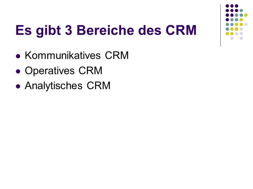 Es gibt 3 Bereiche des CRM Kommunikatives CRM Operatives CRM Analytisches CRM