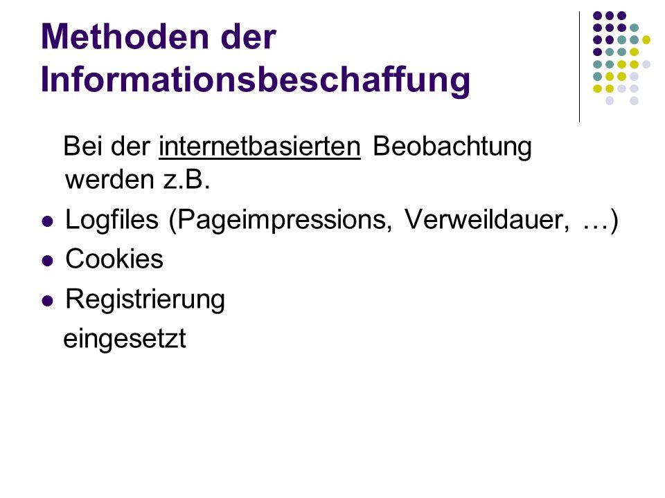 Methoden der Informationsbeschaffung Bei der internetbasierten Beobachtung werden z.B. Logfiles (Pageimpressions, Verweildauer, …) Cookies Registrieru