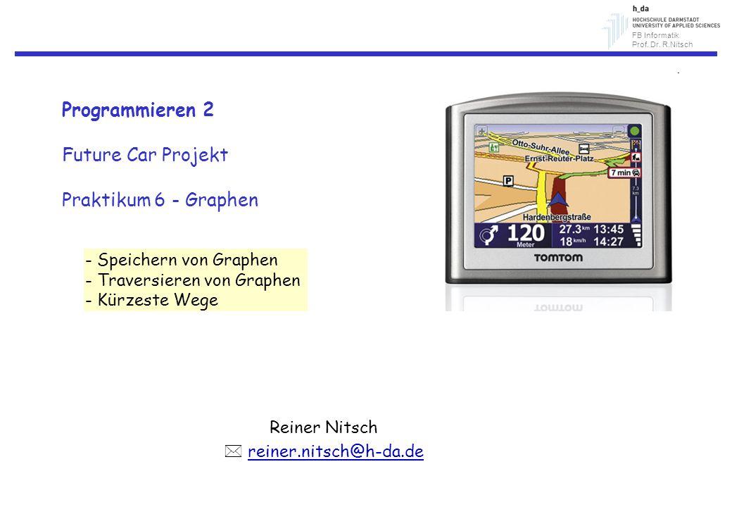 FB Informatik Prof. Dr. R.Nitsch Programmieren 2 Future Car Projekt Praktikum 6 - Graphen Reiner Nitsch reiner.nitsch@h-da.de - Speichern von Graphen