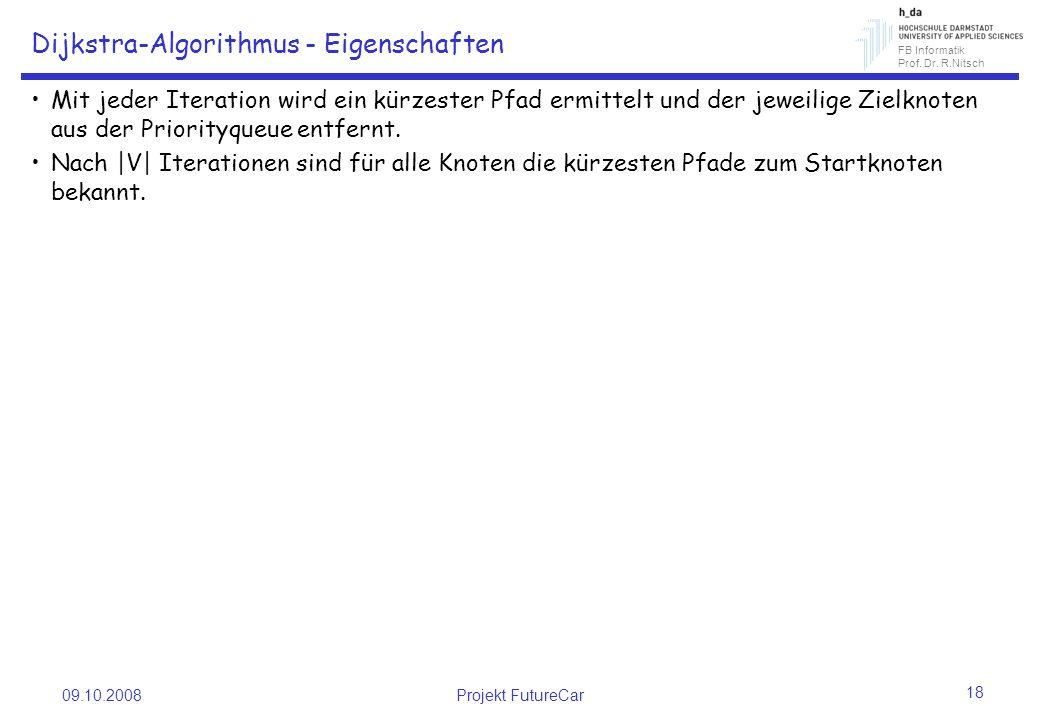 FB Informatik Prof. Dr. R.Nitsch 09.10.2008Projekt FutureCar 18 Dijkstra-Algorithmus - Eigenschaften Mit jeder Iteration wird ein kürzester Pfad ermit