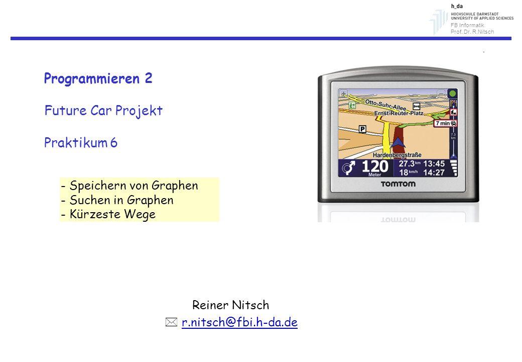 FB Informatik Prof. Dr. R.Nitsch Programmieren 2 Future Car Projekt Praktikum 6 Reiner Nitsch r.nitsch@fbi.h-da.de - Speichern von Graphen - Suchen in
