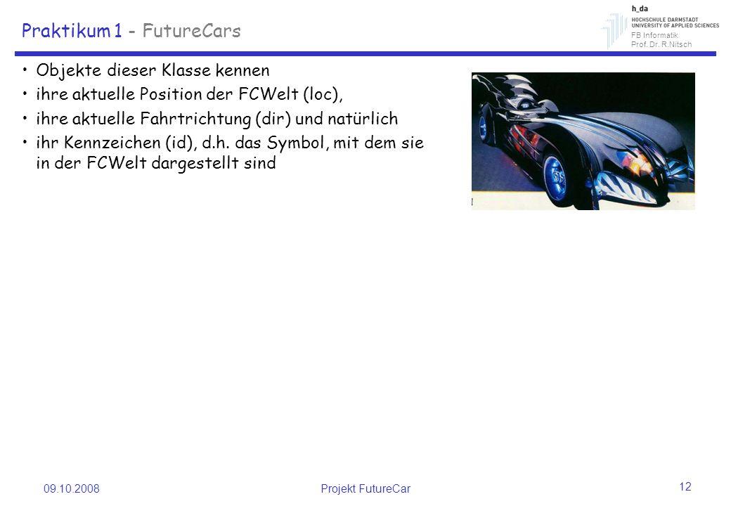 FB Informatik Prof. Dr. R.Nitsch 09.10.2008Projekt FutureCar 12 Praktikum 1 - FutureCars Objekte dieser Klasse kennen ihre aktuelle Position der FCWel