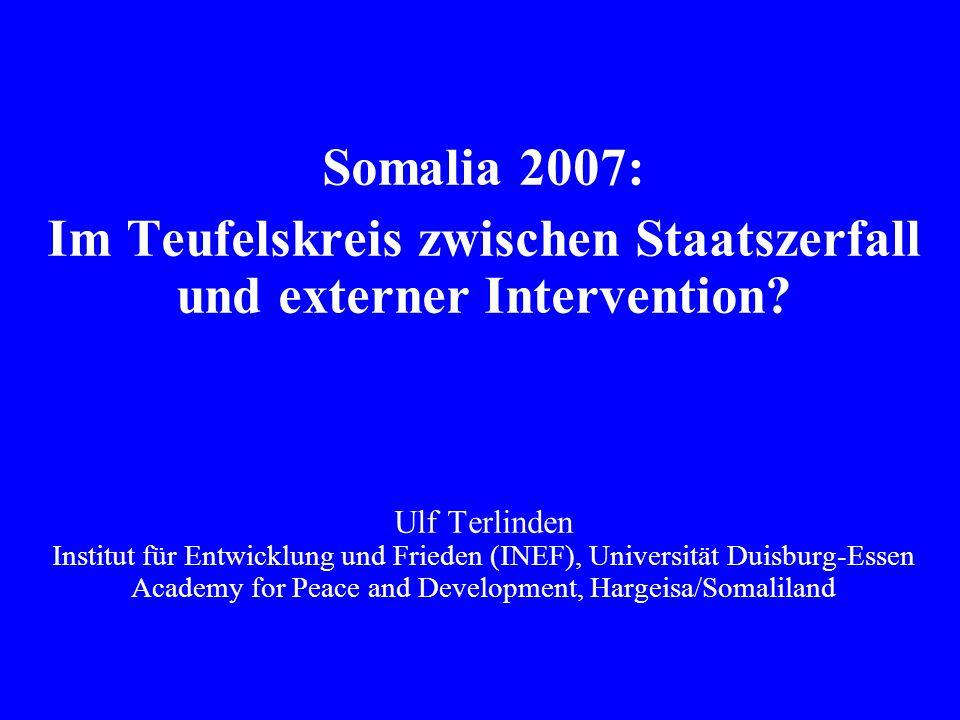 Somalia 2007: Im Teufelskreis zwischen Staatszerfall und externer Intervention? Ulf Terlinden Institut für Entwicklung und Frieden (INEF), Universität