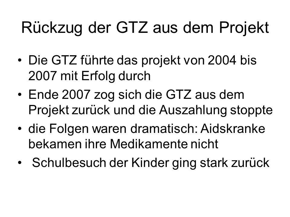 Rückzug der GTZ aus dem Projekt Die GTZ führte das projekt von 2004 bis 2007 mit Erfolg durch Ende 2007 zog sich die GTZ aus dem Projekt zurück und die Auszahlung stoppte die Folgen waren dramatisch: Aidskranke bekamen ihre Medikamente nicht Schulbesuch der Kinder ging stark zurück