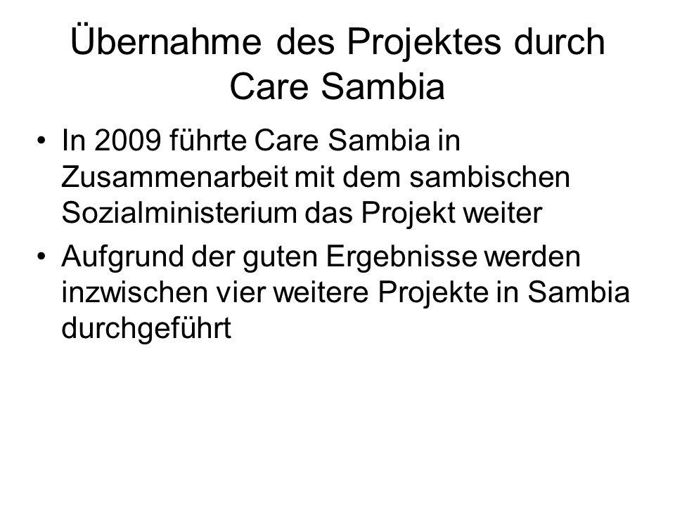 Übernahme des Projektes durch Care Sambia In 2009 führte Care Sambia in Zusammenarbeit mit dem sambischen Sozialministerium das Projekt weiter Aufgrund der guten Ergebnisse werden inzwischen vier weitere Projekte in Sambia durchgeführt