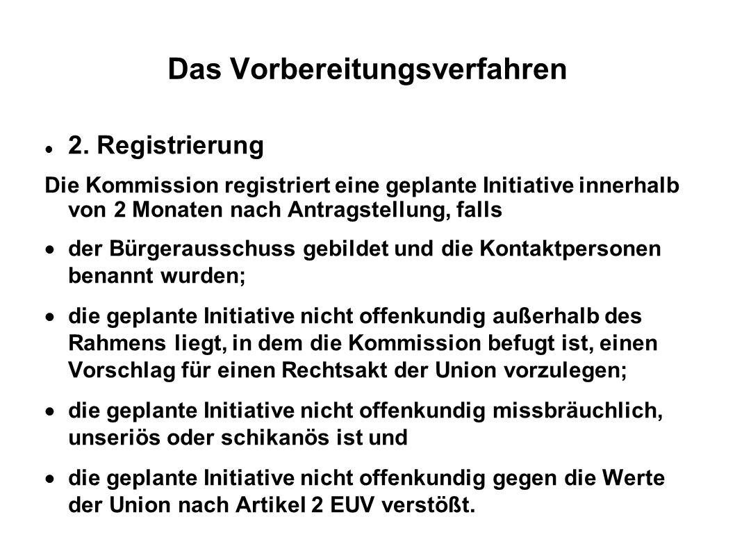 Das Vorbereitungsverfahren 2. Registrierung Die Kommission registriert eine geplante Initiative innerhalb von 2 Monaten nach Antragstellung, falls der