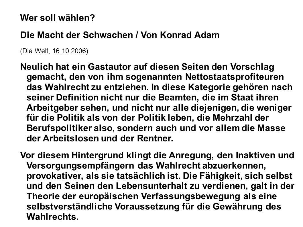 Wer soll wählen? Die Macht der Schwachen / Von Konrad Adam (Die Welt, 16.10.2006) Neulich hat ein Gastautor auf diesen Seiten den Vorschlag gemacht, d
