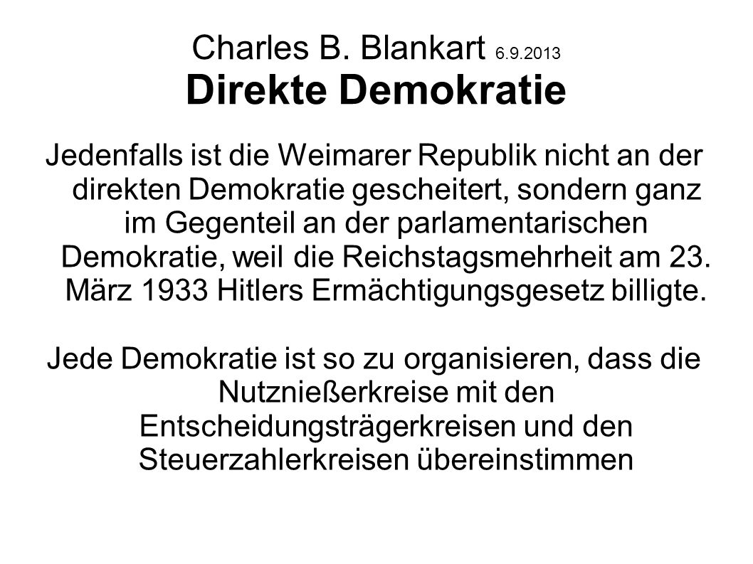 Charles B. Blankart 6.9.2013 Direkte Demokratie Jedenfalls ist die Weimarer Republik nicht an der direkten Demokratie gescheitert, sondern ganz im Geg